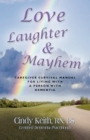 LOVE, LAUGHTER & MAYHEM: Caregiver Survival Manual For Living With A Person With Dementia by Cindy Keith, RN, BS, CDP