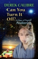 CAN YOU TURN IT OFF? A Diary of Psychic Awakening by Derek Calibre