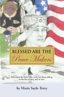 BLESSED ARE THE PEACEMAKERS: What Does the Holy Bible Really Say About Killing in the Line of Duty, and in War? by Maria Sayle-Terry