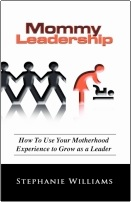 Mommy Leadership: How to Use Your Motherhood Experience to Grow as a Leader by Stephanie Williams