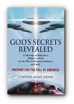 GOD'S SECRETS REVEALED: The War in Heaven Continues on Earth by Cynthia Anne Dahm