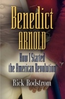 Benedict Arnold: How I Started the American Revolution by Rick Rodstrom