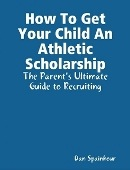 How To Get Your Child An Athletic Scholarship by Dan Spainhour