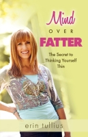 Mind Over Fatter: The Secret to Thinking Yourself Thin by Erin Tullius