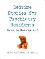 Bedtime Stories for Psychiatry Residents: Psychiatry Board Review Topics A to Z by Bascom K. Bradshaw, DO, MPH, MAS