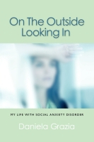 ON THE OUTSIDE LOOKING IN: My Life with Social Anxiety Disorder by Daniela Grazia