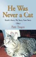 He Was Never a Cat: Knick's Story, My Story, Your Story by Patti Tingen
