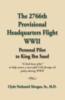 THE 2766th PROVISIONAL HEADQUARTERS FLIGHT WWII: Personal Pilot to King Ibn Saud by Clyde Morgan