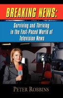 Breaking News:  Surviving and Thriving in the Fast-Paced World of Television News by Peter Robbins