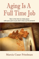 AGING IS A FULL TIME JOB: Now Is The Time To Make Peace With Your Past So You Don't Mess Up The Present! by Marcia Casar Friedman