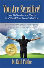YOU ARE SENSITIVE! How to Survive and Thrive in a World That Doesn't Get You - SECOND EDITION by Dr. Emil Faithe