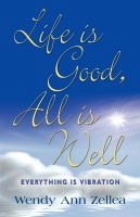 LIFE IS GOOD, ALL IS WELL:  Everything is Vibration by Wendy Ann Zellea