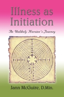Illness as Initiation: an Unlikely Heroine's Journey by Jann McGuire, D.Min