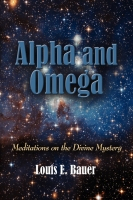 Alpha and Omega: Meditations on the Divine Mystery by Louis E. Bauer