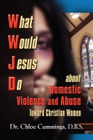 What Would Jesus Do about Domestic Violence and Abuse Towards Christian Women by Dr. Chloe Cummings, D.B.S.