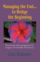 MANAGING THE END...TO BRIDGE THE BEGINNING: Practical Tips and Encouragement for Caregivers of Terminally Ill Loved Ones by Lisa Boesen
