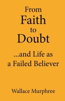 From Faith to Doubt...and Life as a Failed Believer by Wallace Murphree
