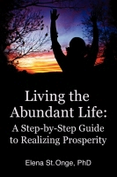 Living the Abundant Life: A Step-by-Step Guide to Realizing Prosperity by Elena St. Onge