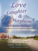 LOVE, LAUGHTER, & MAYHEM IN ELDERCARE FACILITIES: THE MASTER KEY FOR DEMENTIA TRAINING by Cindy Keith, RN, BS, CDP