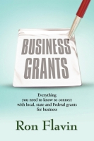 Business Grants: Everything You Need to Know to Connect with Local, State and Federal Grants for Business by Ron Flavin