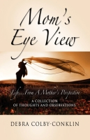 Mom's Eye View....Life From A Mother's Perspective, A Collection of Thoughts and Observations by Debra Colby-Conklin