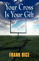 Your Cross Is Your Gift by Frank Bice (Francis Bice)