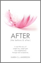 AFTER The Before & After: A Real-Life Story of Weight Loss, Weight Gain and Weightlessness Through Total Acceptance by Karen C.L. Anderson