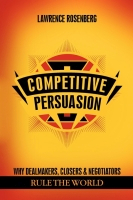 Competitive Persuasion - Why Dealmakers, Closers and Negotiators Rule the World by Lawrence Rosenberg