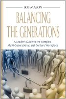 Balancing the Generations: A Leader's Guide to the Complex, Multi-Generational, 21st Century Workplace by Bob Mason