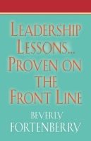 Leadership Lessons...Proven on the Front Line by Beverly Fortenberry