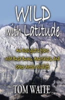 WILD with Latitude: An Ecologist's Years with Bush Bums, Anarchists, and Other Arctic Wildlife by Tom Waite