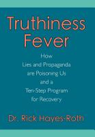 Truthiness Fever: How Lies and Propaganda are Poisoning Us and a Ten-Step Program for Recovery by Dr. Rick Hayes-Roth