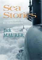 SEA STORIES - TWENTY-FIVE YEARS IN SUBMARINES by John Howard Maurer, Jr. (Jack Maurer)