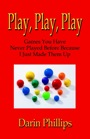 Play, Play, Play: Games You Never Played Before Because I Just Made Them Up by Darin Phillips, PhD CPT