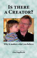 IS THERE A CREATOR? Why It Matters What You Believe! by Otto Engelberth