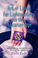 Art of Living for Lightworkers in the Aquarian Age by Darla Cody