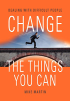 CHANGE THE THINGS YOU CAN: Dealing with Difficult People by Mike Martin