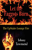 Let the Faggots Burn: The UpStairs Lounge Fire by Johnny Townsend