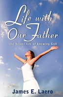 LIFE WITH OUR FATHER: The Better Life of Knowing God by James Laero