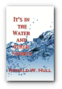 IT'S IN THE WATER and Other Stories by Ronald W. Hull