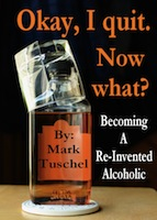 Okay, I quit. Now what? / Becoming a Re-Invented Alcoholic by Mark A. Tuschel