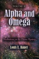 Alpha and Omega: Meditations on the Divine Mystery - Volume II by Louis E. Bauer