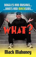 """WHAT""? - Boggles - Musings - Rants - Macksims by Mack Mahoney"