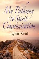 "MY PATHWAY TO SPIRIT COMMUNICATION: A Real-life Beginning to ""Proving the Continuity of Life"" by Lynn Kent"