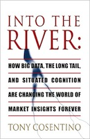 Into the River: How Big Data, The Long Tail, and Situated Cognition is Changing the World of Market Insights Forever by Anthony Cosentino