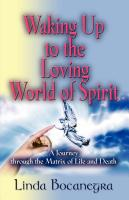 WAKING UP TO THE LOVING WORLD OF SPIRIT: A Journey Through the Matrix of Life and Death by Linda Bocanegra