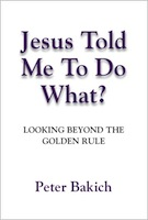 JESUS TOLD ME TO DO WHAT? Looking Beyond the Golden Rule by P.D. (Rus) Bakich