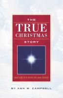 THE TRUE CHRISTMAS STORY: And Why It Is Better For Your Family by Ken Campbell