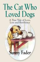 The Cat Who Loved Dogs: A True Tale of Love, Loss and Resilience by Sunny Fader