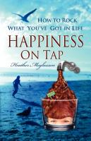 Happiness On Tap: How to Rock What You've Got in Life by Heather Meglasson